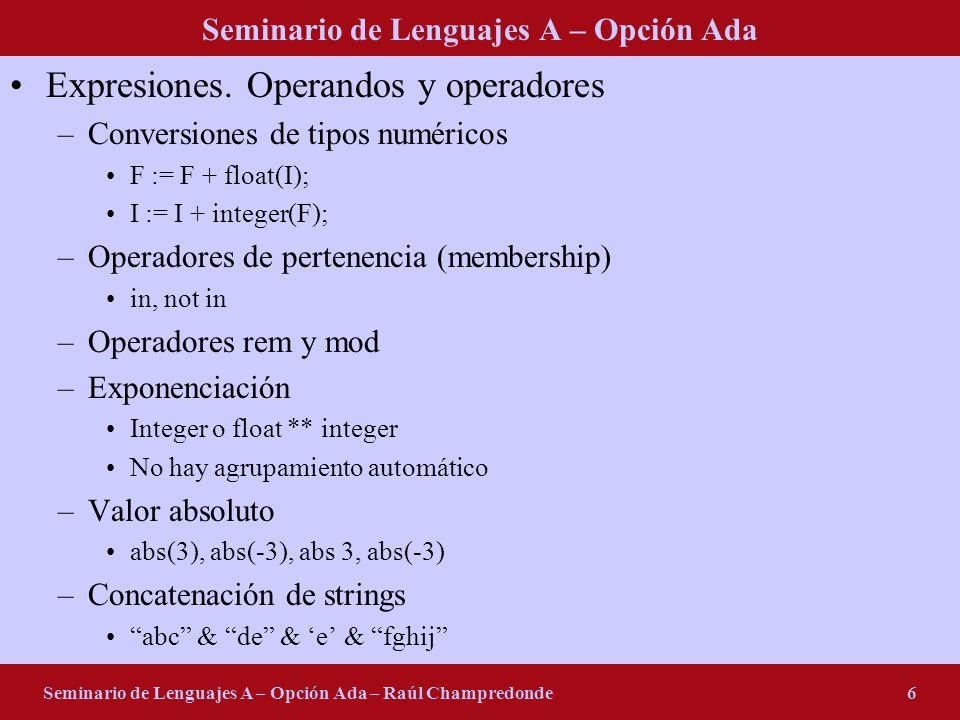 Seminario de Lenguajes A – Opción Ada Seminario de Lenguajes A – Opción Ada – Raúl Champredonde7 Precedencia de operadores Operadores lógicos –and then, or else, and, or, xor Operadores relacionales –in, not in, =, /=,, >= Operadores de adición –+, -, & Operadores unarios –-, + Operadores de multiplicación –*, /, mod, rem Otros operadores –**, not, abs LOW HIGH 1 + 2 * 3 <> (1 + 2) * 3 I * -2 –- ilegal I * (-2) –- legal -2 * I –- primero se evalúa 2 * I A and B and C-- legal A or B or C-- legal A and B or C-- ilegal A or B and C-- ilegal