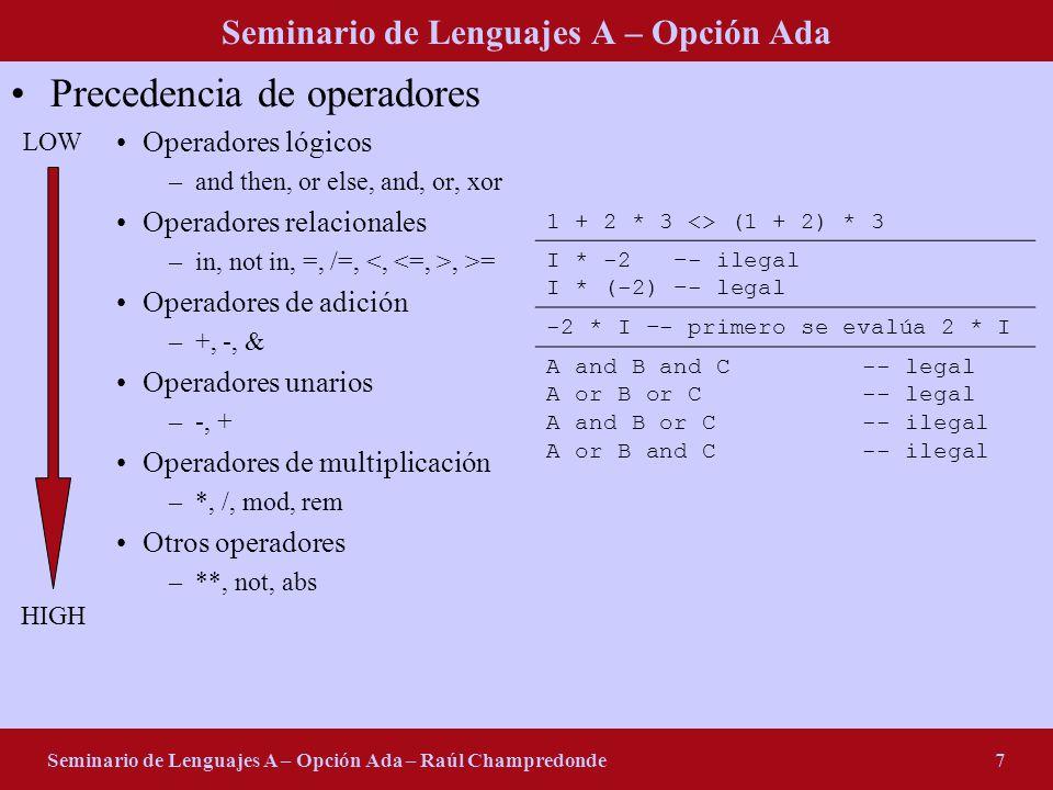 Seminario de Lenguajes A – Opción Ada Seminario de Lenguajes A – Opción Ada – Raúl Champredonde8 Declaración de variables y constantes I: integer; J: integer := 2; C, D: character := A; K: constant integer := 3; L: integer := J * K; M: constant float := 0.1415 * float(L); B1, B2: boolean := (float(K) >= M) or (C <> D);