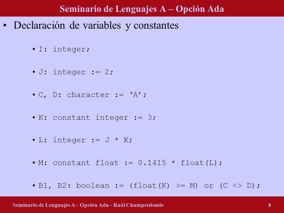 Seminario de Lenguajes A – Opción Ada Seminario de Lenguajes A – Opción Ada – Raúl Champredonde8 Declaración de variables y constantes I: integer; J: