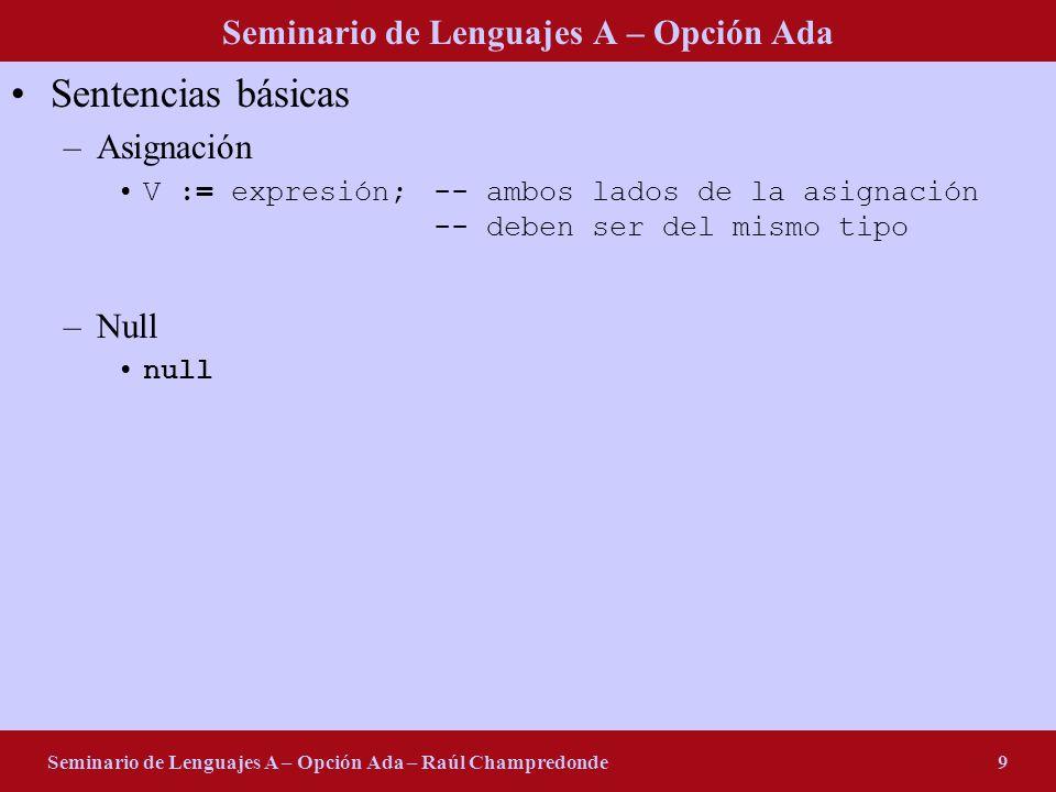 Seminario de Lenguajes A – Opción Ada Seminario de Lenguajes A – Opción Ada – Raúl Champredonde9 Sentencias básicas –Asignación V := expresión;-- ambos lados de la asignación -- deben ser del mismo tipo –Null null