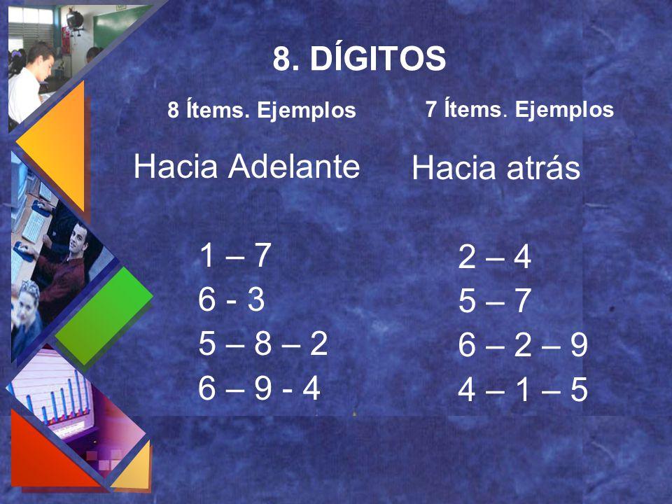8. DÍGITOS Hacia Adelante 1 – 7 6 - 3 5 – 8 – 2 6 – 9 - 4 Hacia atrás 2 – 4 5 – 7 6 – 2 – 9 4 – 1 – 5 8 Ítems. Ejemplos 7 Ítems. Ejemplos