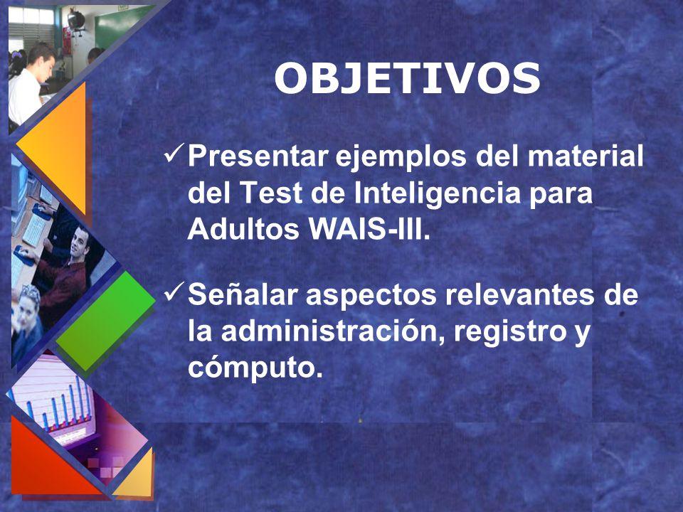 OBJETIVOS Presentar ejemplos del material del Test de Inteligencia para Adultos WAIS-III. Señalar aspectos relevantes de la administración, registro y
