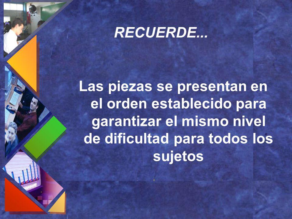 RECUERDE... Las piezas se presentan en el orden establecido para garantizar el mismo nivel de dificultad para todos los sujetos