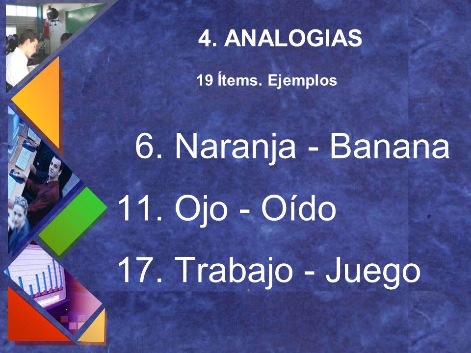 4. ANALOGIAS 6. Naranja - Banana 11. Ojo - Oído 17. Trabajo - Juego 19 Ítems. Ejemplos
