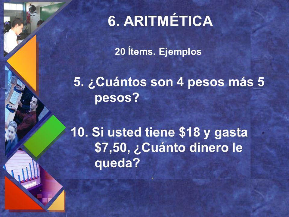 6. ARITMÉTICA 5. ¿Cuántos son 4 pesos más 5 pesos? 10. Si usted tiene $18 y gasta $7,50, ¿Cuánto dinero le queda? 20 Ítems. Ejemplos