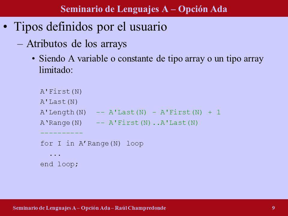 Seminario de Lenguajes A – Opción Ada Seminario de Lenguajes A – Opción Ada – Raúl Champredonde9 Tipos definidos por el usuario –Atributos de los arra