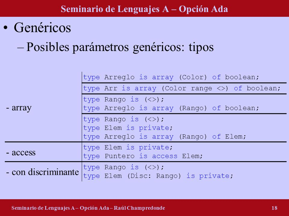 Seminario de Lenguajes A – Opción Ada Seminario de Lenguajes A – Opción Ada – Raúl Champredonde18 Genéricos –Posibles parámetros genéricos: tipos - array type Arreglo is array (Color) of boolean; type Arr is array (Color range <>) of boolean; type Rango is (<>); type Arreglo is array (Rango) of boolean; type Rango is (<>); type Elem is private; type Arreglo is array (Rango) of Elem; - access type Elem is private; type Puntero is access Elem; - con discriminante type Rango is (<>); type Elem (Disc: Rango) is private;