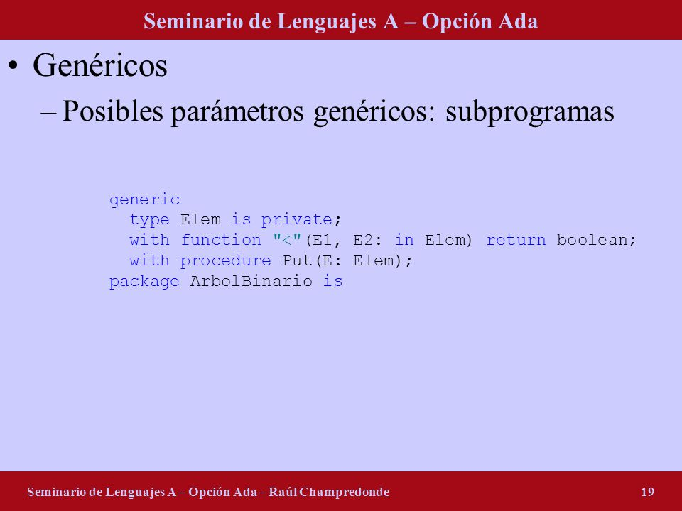 Seminario de Lenguajes A – Opción Ada Seminario de Lenguajes A – Opción Ada – Raúl Champredonde20 Genéricos –Posibles parámetros genéricos: package generic type Rango is (<>); type Elem is private; type Arreglo is array (Rango) of Elem; with package ElemStack is new Clase8_Stack(Elem); use ElemStack; procedure Invertir(A: in out Arreglo); procedure Invertir(A: in out Arreglo) is S: Stack; begin for I in A Range loop Push(S, A(I)); end loop; for I in A Range loop Pop(S, A(I)); end loop; end Invertir;