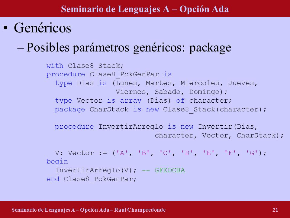 Seminario de Lenguajes A – Opción Ada Seminario de Lenguajes A – Opción Ada – Raúl Champredonde21 Genéricos –Posibles parámetros genéricos: package with Clase8_Stack; procedure Clase8_PckGenPar is type Dias is (Lunes, Martes, Miercoles, Jueves, Viernes, Sabado, Domingo); type Vector is array (Dias) of character; package CharStack is new Clase8_Stack(character); procedure InvertirArreglo is new Invertir(Dias, character, Vector, CharStack); V: Vector := ( A , B , C , D , E , F , G ); begin InvertirArreglo(V); -- GFEDCBA end Clase8_PckGenPar;