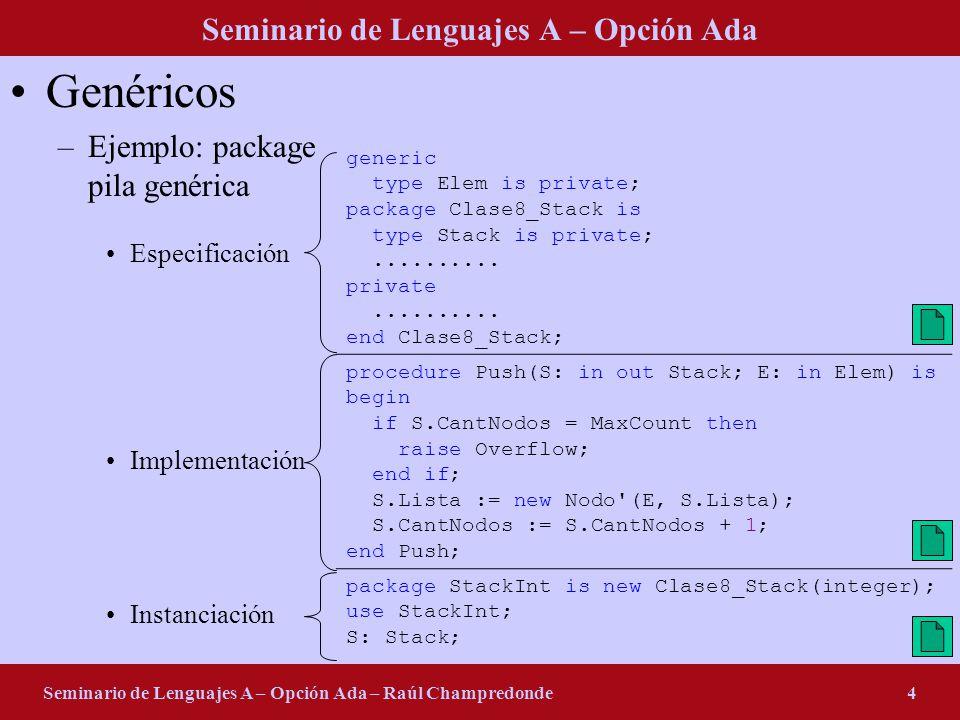 Seminario de Lenguajes A – Opción Ada Seminario de Lenguajes A – Opción Ada – Raúl Champredonde4 Genéricos –Ejemplo: package pila genérica Especificac