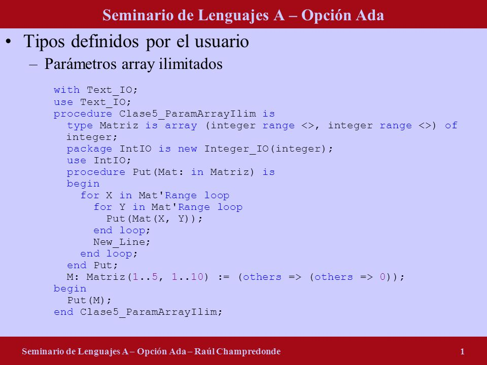 Seminario de Lenguajes A – Opción Ada Seminario de Lenguajes A – Opción Ada – Raúl Champredonde2 Tipos definidos por el usuario –Slices Es un mecanismo que provee Ada para hacer referencia a una parte de un array (sólo unidimiensionales) type Vector is array (integer range <>) of integer; package IIO is new Integer_IO(integer); use IIO; procedure Put(V: Vector) is begin for I in V Range loop Put(V(I), 2); end loop; end Put; V: Vector(1..10); I: integer; W: Vector(11..15) := (others => 5); begin V(2..6) := (1, 2, 3, 4, 5); V(7..10) := (1, 2, 3, 4); V(1) := 1; V(2..6) := W; W := V(3..7); W(11..13) := V(8..10); Put(V); Put(V(1)); Put(V(1..1)); I := V(1); I := V(1..1); -- ilegal end Clase5_Slices;