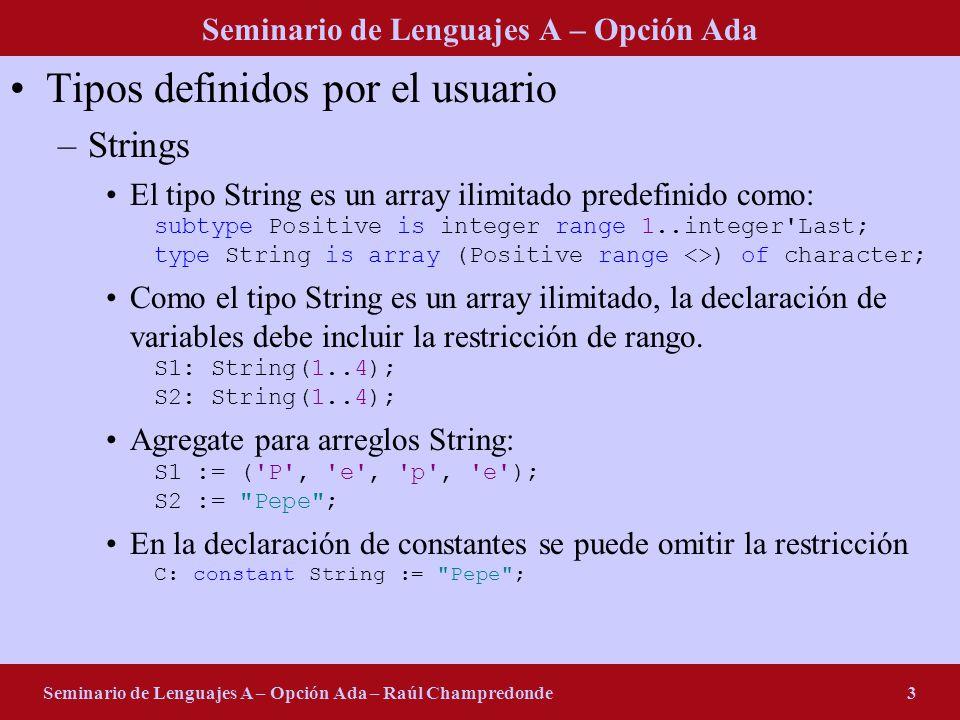 Seminario de Lenguajes A – Opción Ada Seminario de Lenguajes A – Opción Ada – Raúl Champredonde3 Tipos definidos por el usuario –Strings El tipo String es un array ilimitado predefinido como: subtype Positive is integer range 1..integer Last; type String is array (Positive range <>) of character; Como el tipo String es un array ilimitado, la declaración de variables debe incluir la restricción de rango.