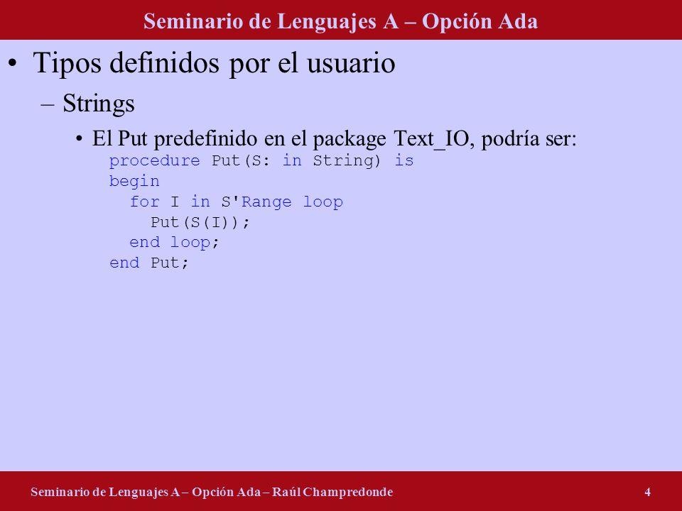Seminario de Lenguajes A – Opción Ada Seminario de Lenguajes A – Opción Ada – Raúl Champredonde4 Tipos definidos por el usuario –Strings El Put predefinido en el package Text_IO, podría ser: procedure Put(S: in String) is begin for I in S Range loop Put(S(I)); end loop; end Put;