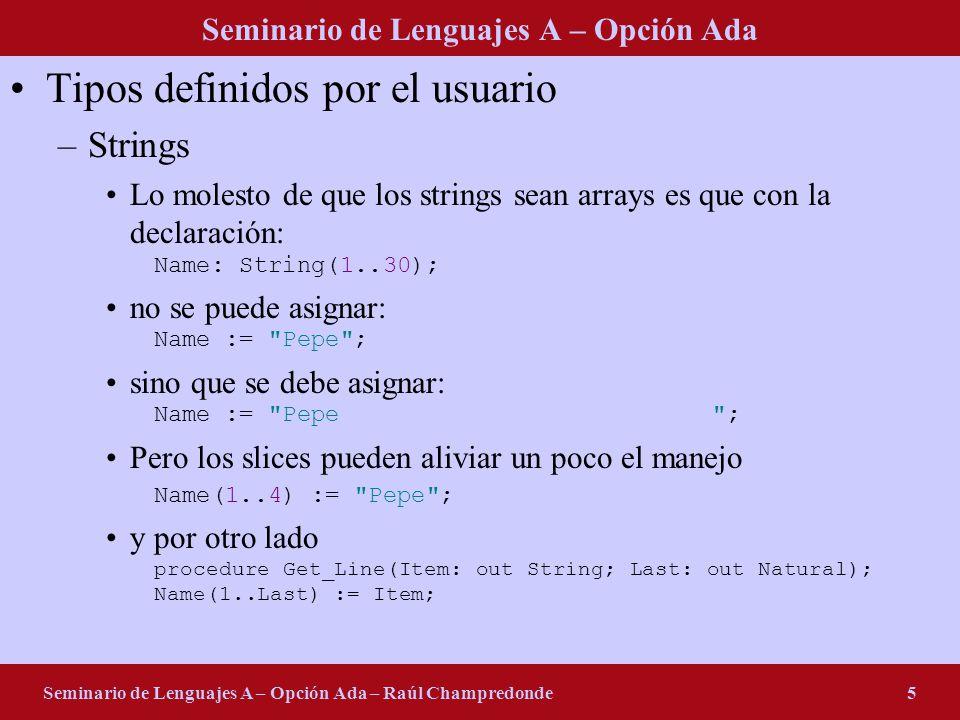 Seminario de Lenguajes A – Opción Ada Seminario de Lenguajes A – Opción Ada – Raúl Champredonde5 Tipos definidos por el usuario –Strings Lo molesto de que los strings sean arrays es que con la declaración: Name: String(1..30); no se puede asignar: Name := Pepe ; sino que se debe asignar: Name := Pepe ; Pero los slices pueden aliviar un poco el manejo Name(1..4) := Pepe ; y por otro lado procedure Get_Line(Item: out String; Last: out Natural); Name(1..Last) := Item;
