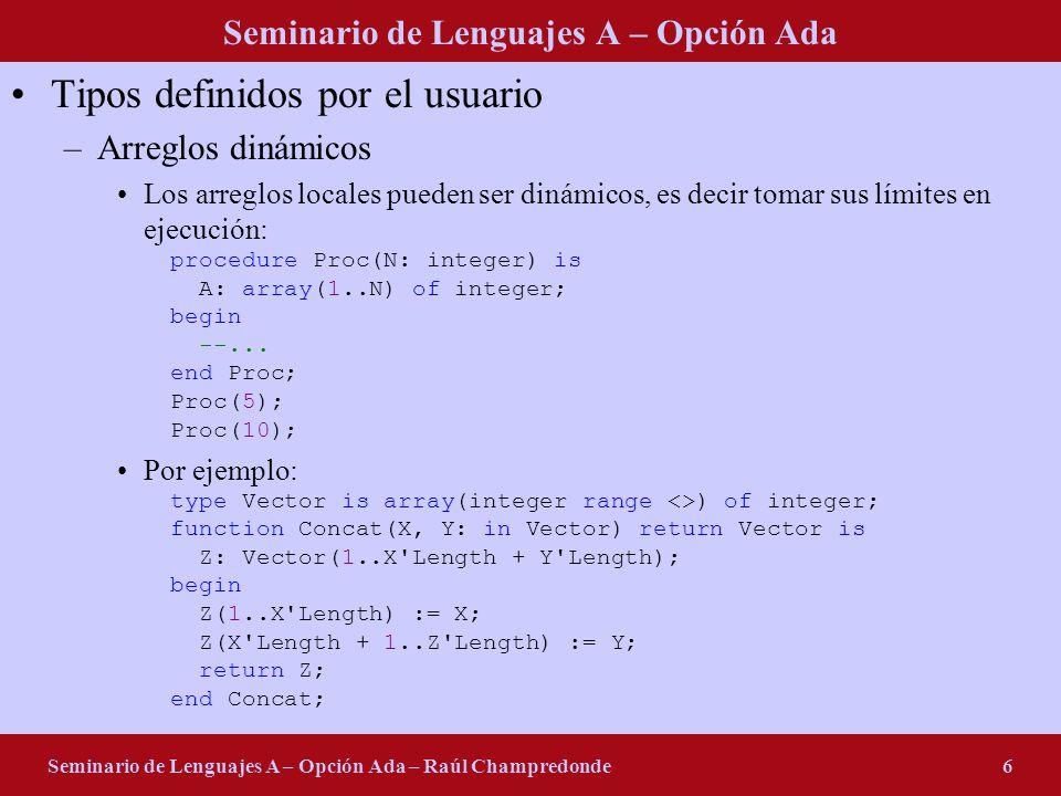 Seminario de Lenguajes A – Opción Ada Seminario de Lenguajes A – Opción Ada – Raúl Champredonde6 Tipos definidos por el usuario –Arreglos dinámicos Los arreglos locales pueden ser dinámicos, es decir tomar sus límites en ejecución: procedure Proc(N: integer) is A: array(1..N) of integer; begin --...