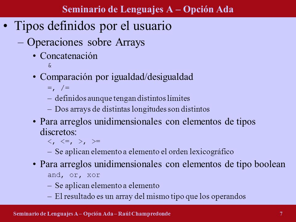 Seminario de Lenguajes A – Opción Ada Seminario de Lenguajes A – Opción Ada – Raúl Champredonde7 Tipos definidos por el usuario –Operaciones sobre Arrays Concatenación & Comparación por igualdad/desigualdad =, /= –definidos aunque tengan distintos límites –Dos arrays de distintas longitudes son distintos Para arreglos unidimensionales con elementos de tipos discretos:, >= –Se aplican elemento a elemento el orden lexicográfico Para arreglos unidimensionales con elementos de tipo boolean and, or, xor –Se aplican elemento a elemento –El resultado es un array del mismo tipo que los operandos