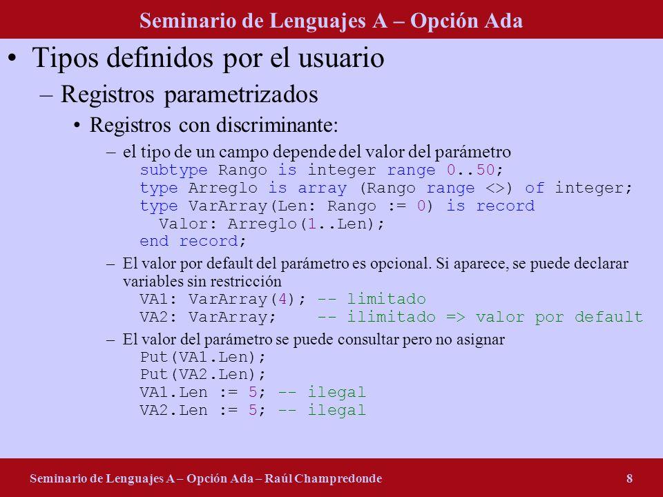 Seminario de Lenguajes A – Opción Ada Seminario de Lenguajes A – Opción Ada – Raúl Champredonde8 Tipos definidos por el usuario –Registros parametrizados Registros con discriminante: –el tipo de un campo depende del valor del parámetro subtype Rango is integer range 0..50; type Arreglo is array (Rango range <>) of integer; type VarArray(Len: Rango := 0) is record Valor: Arreglo(1..Len); end record; –El valor por default del parámetro es opcional.