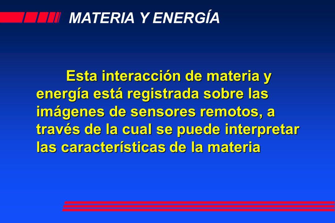 MATERIA Y ENERGÍA Esta interacción de materia y energía está registrada sobre las imágenes de sensores remotos, a través de la cual se puede interpret