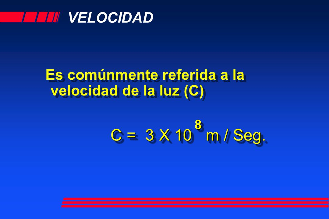 VELOCIDAD Es comúnmente referida a la velocidad de la luz (C) C = 3 X 10 m / Seg. 88