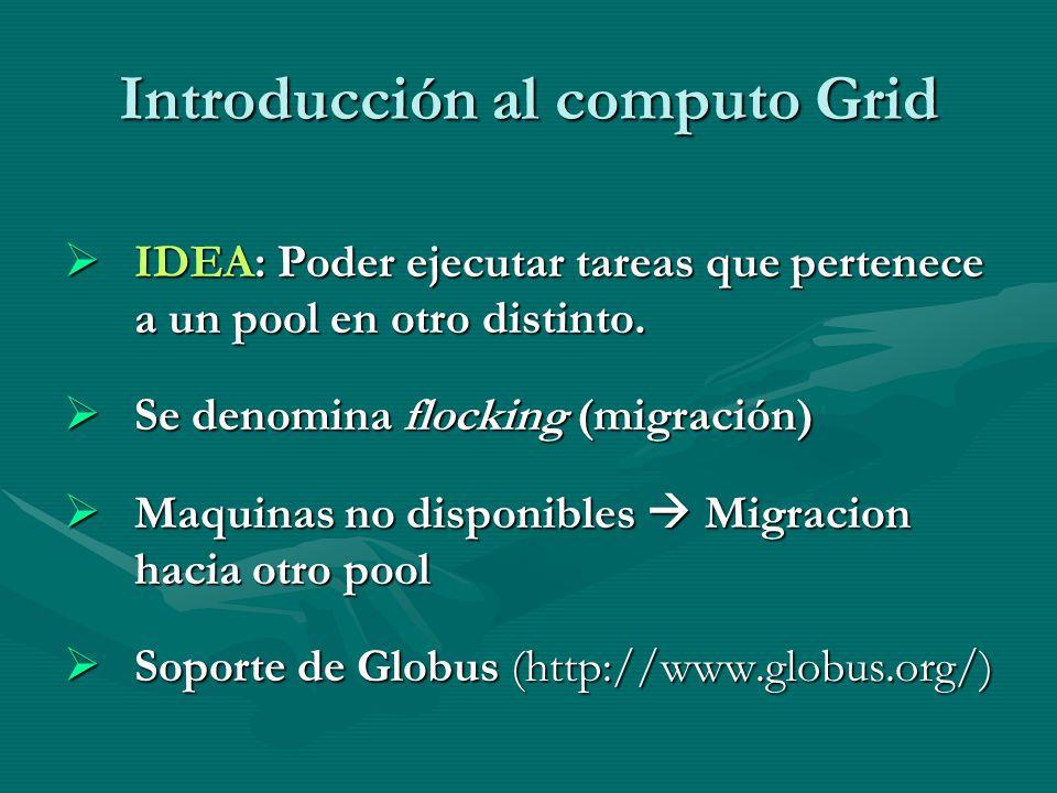 Introducción al computo Grid IDEA: Poder ejecutar tareas que pertenece a un pool en otro distinto. IDEA: Poder ejecutar tareas que pertenece a un pool