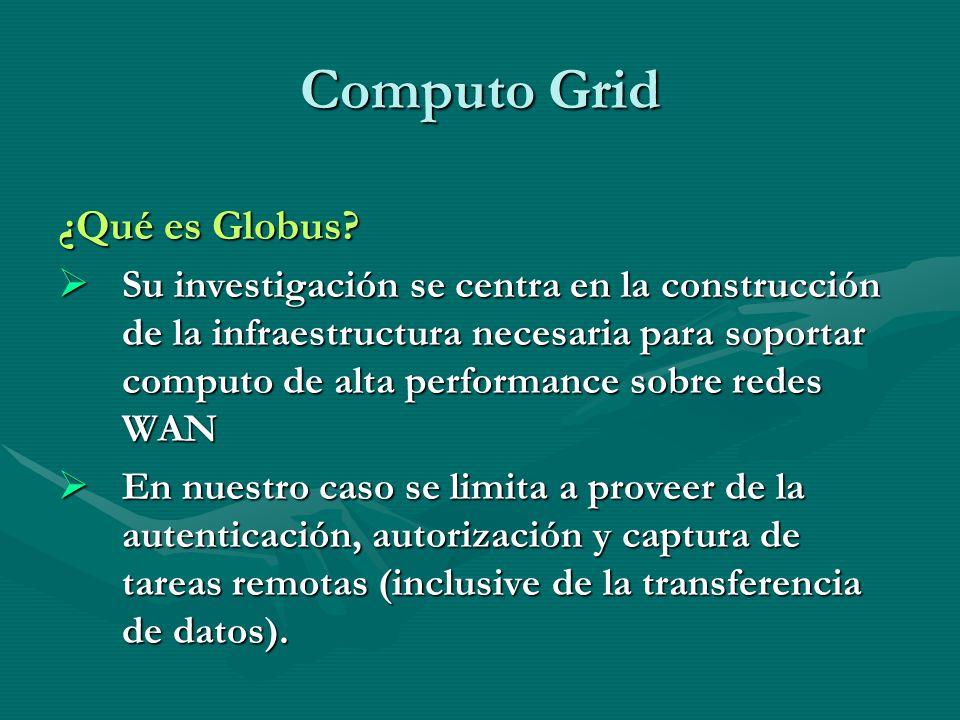 Computo Grid ¿Qué es Globus? Su investigación se centra en la construcción de la infraestructura necesaria para soportar computo de alta performance s