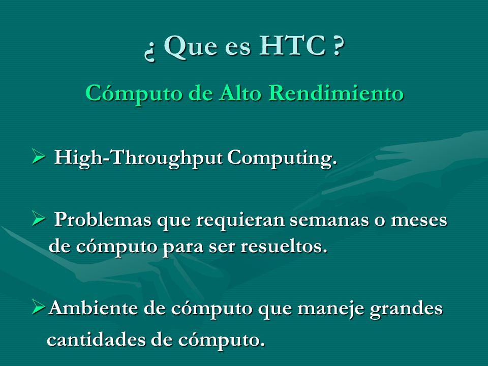 ¿ Que es HTC ? Cómputo de Alto Rendimiento High-Throughput Computing. High-Throughput Computing. Problemas que requieran semanas o meses de cómputo pa