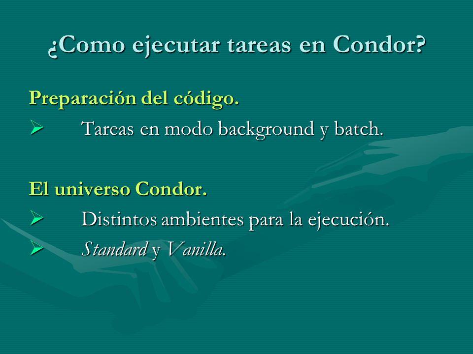 ¿Como ejecutar tareas en Condor? Preparación del código. Tareas en modo background y batch. Tareas en modo background y batch. El universo Condor. Dis