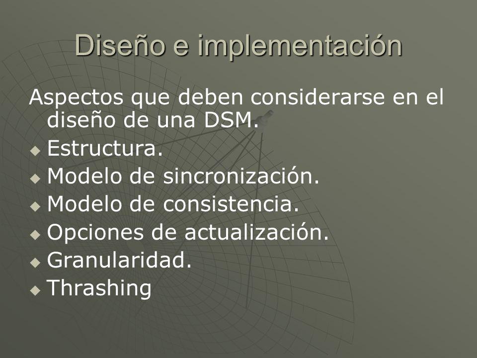 Diseño e implementación Aspectos que deben considerarse en el diseño de una DSM. Estructura. Modelo de sincronización. Modelo de consistencia. Opcione