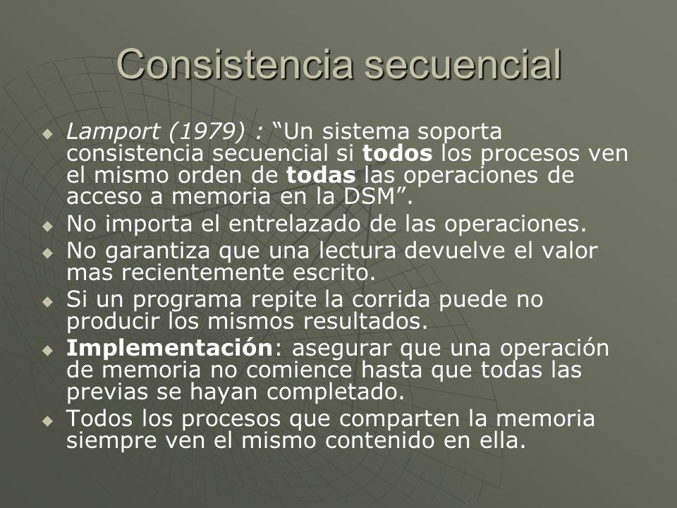 Consistencia secuencial Lamport (1979) : Un sistema soporta consistencia secuencial si todos los procesos ven el mismo orden de todas las operaciones de acceso a memoria en la DSM.
