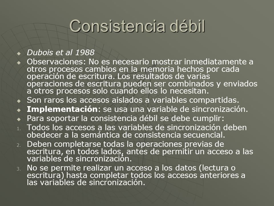 Consistencia débil Dubois et al 1988 Observaciones: No es necesario mostrar inmediatamente a otros procesos cambios en la memoria hechos por cada operación de escritura.