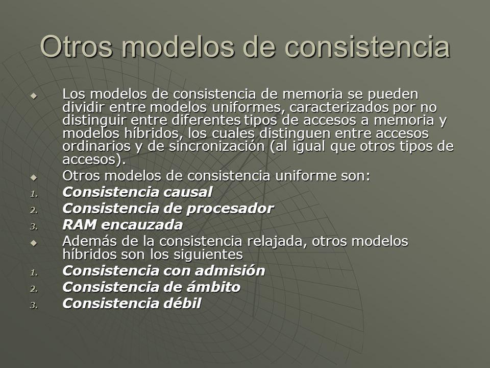 Otros modelos de consistencia Los modelos de consistencia de memoria se pueden dividir entre modelos uniformes, caracterizados por no distinguir entre diferentes tipos de accesos a memoria y modelos híbridos, los cuales distinguen entre accesos ordinarios y de sincronización (al igual que otros tipos de accesos).