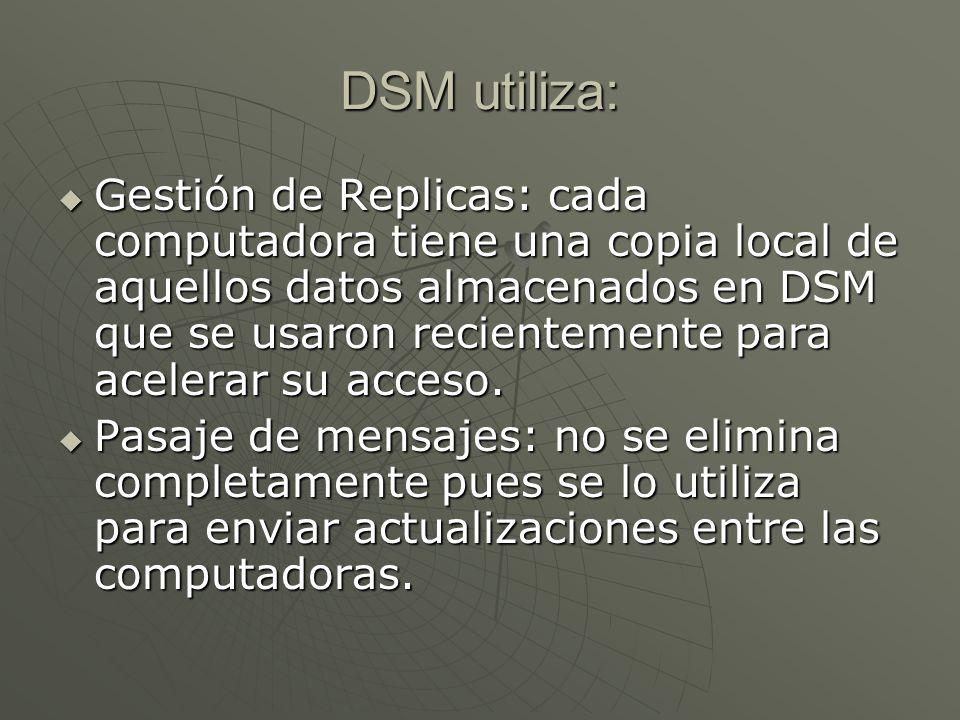 DSM utiliza: Gestión de Replicas: cada computadora tiene una copia local de aquellos datos almacenados en DSM que se usaron recientemente para acelerar su acceso.