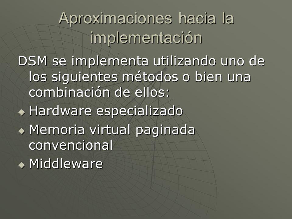 Aproximaciones hacia la implementación DSM se implementa utilizando uno de los siguientes métodos o bien una combinación de ellos: Hardware especializado Hardware especializado Memoria virtual paginada convencional Memoria virtual paginada convencional Middleware Middleware