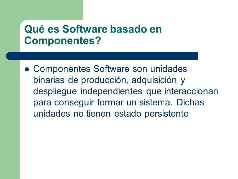 Qué es Software basado en Componentes? Componentes Software son unidades binarias de producción, adquisición y despliegue independientes que interacci