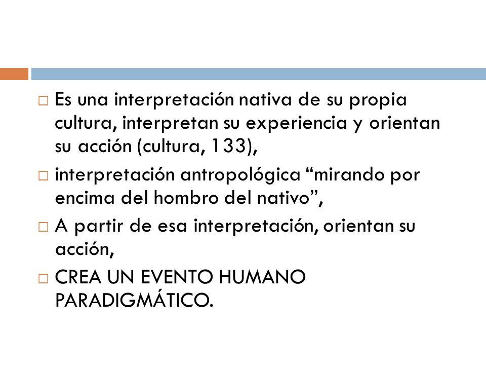 Es una interpretación nativa de su propia cultura, interpretan su experiencia y orientan su acción (cultura, 133), interpretación antropológica mirand
