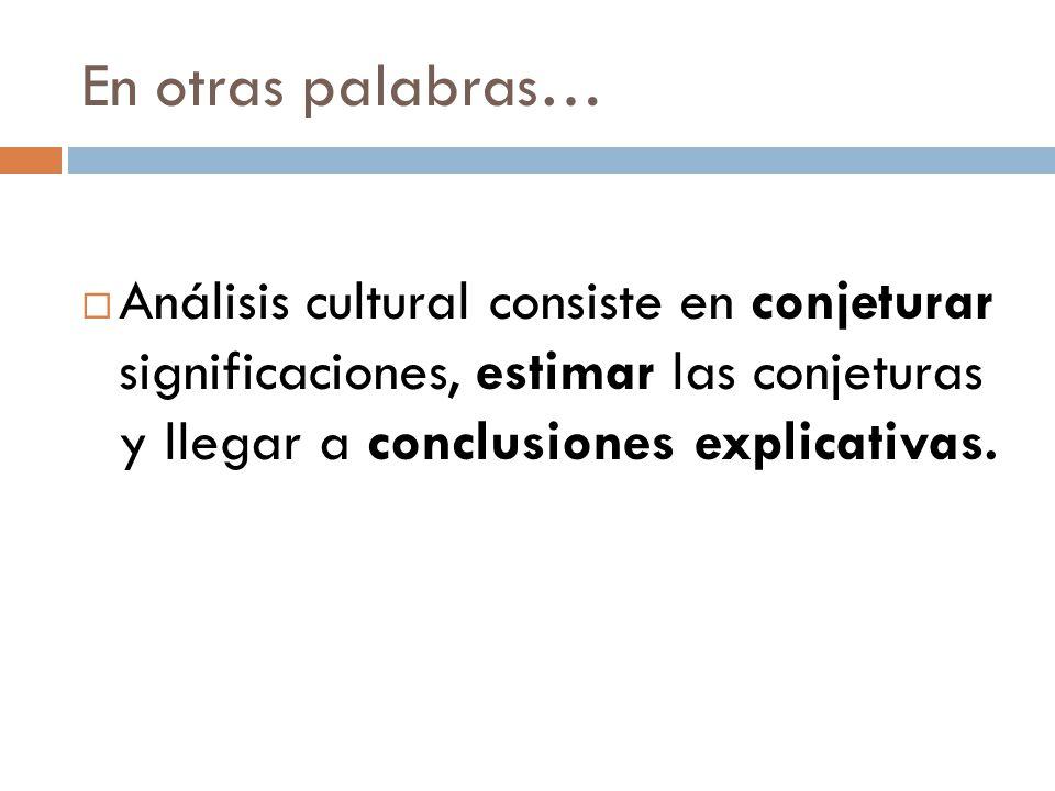 En otras palabras… Análisis cultural consiste en conjeturar significaciones, estimar las conjeturas y llegar a conclusiones explicativas.