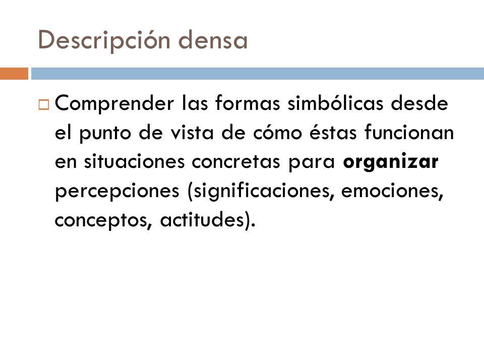 Descripción densa Comprender las formas simbólicas desde el punto de vista de cómo éstas funcionan en situaciones concretas para organizar percepcione