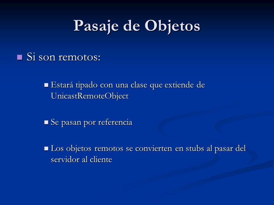 Pasaje de Objetos Si no son objetos que se pueden acceder de manera remota (deben al menos ser serializables): Si no son objetos que se pueden acceder de manera remota (deben al menos ser serializables): No están tipados con un clase que extienda UnicastRemoteObject (o alguna que indique que es remoto) No están tipados con un clase que extienda UnicastRemoteObject (o alguna que indique que es remoto) Deben implementar java.io.Serializable (de lo contrario se produce una excepción) Deben implementar java.io.Serializable (de lo contrario se produce una excepción) Son pasados por valor.