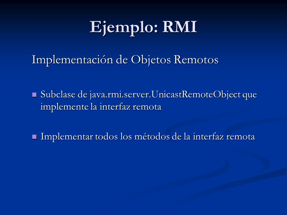 Ejemplo: RMI Implementación de Objetos Remotos Subclase de java.rmi.server.UnicastRemoteObject que implemente la interfaz remota Subclase de java.rmi.