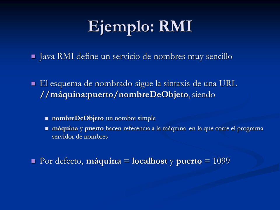 Ejemplo: RMI Java RMI define un servicio de nombres muy sencillo Java RMI define un servicio de nombres muy sencillo El esquema de nombrado sigue la s