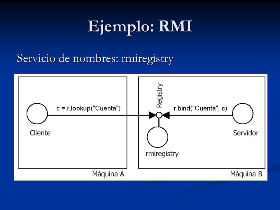 Ejemplo: RMI(servicio de nombres) Aplicación que contiene un objeto que implementa el interfaz java.rmi.registry.Registry Aplicación que contiene un objeto que implementa el interfaz java.rmi.registry.Registry No es persistente No es persistente Por motivos de seguridad, la implementación de rmiregistry prohíbe que se invoquen los métodos bind, rebind y unbind de su objeto Registry desde otra máquina Por motivos de seguridad, la implementación de rmiregistry prohíbe que se invoquen los métodos bind, rebind y unbind de su objeto Registry desde otra máquina