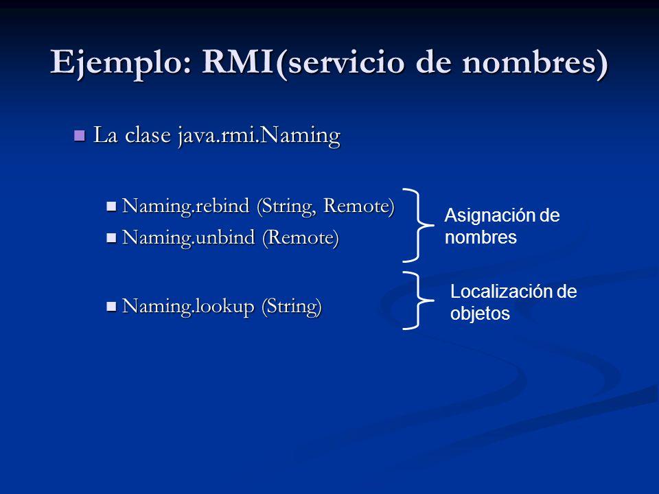 Ejemplo: RMI(Ejecución) Arrancar el servidor de nombres (rmiregistry) Arrancar el servidor de nombres (rmiregistry) Correr la clase servidor Correr la clase servidor Correr el (los) cliente(s) Correr el (los) cliente(s) En el momento de la ejecución, el cliente debe disponer en su máquina de: En el momento de la ejecución, el cliente debe disponer en su máquina de:.class de cada interfaz remota.class de cada interfaz remota.class de cada clase stub correspondiente.class de cada clase stub correspondiente