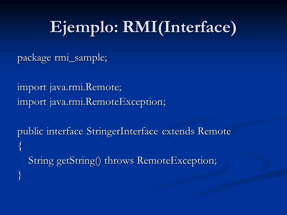 Ejemplo: RMI(Interface) package rmi_sample; import java.rmi.Remote; import java.rmi.RemoteException; public interface StringerInterface extends Remote