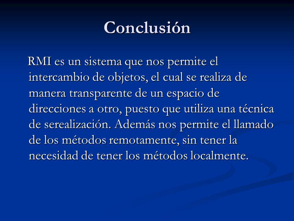 Conclusión RMI es un sistema que nos permite el intercambio de objetos, el cual se realiza de manera transparente de un espacio de direcciones a otro,