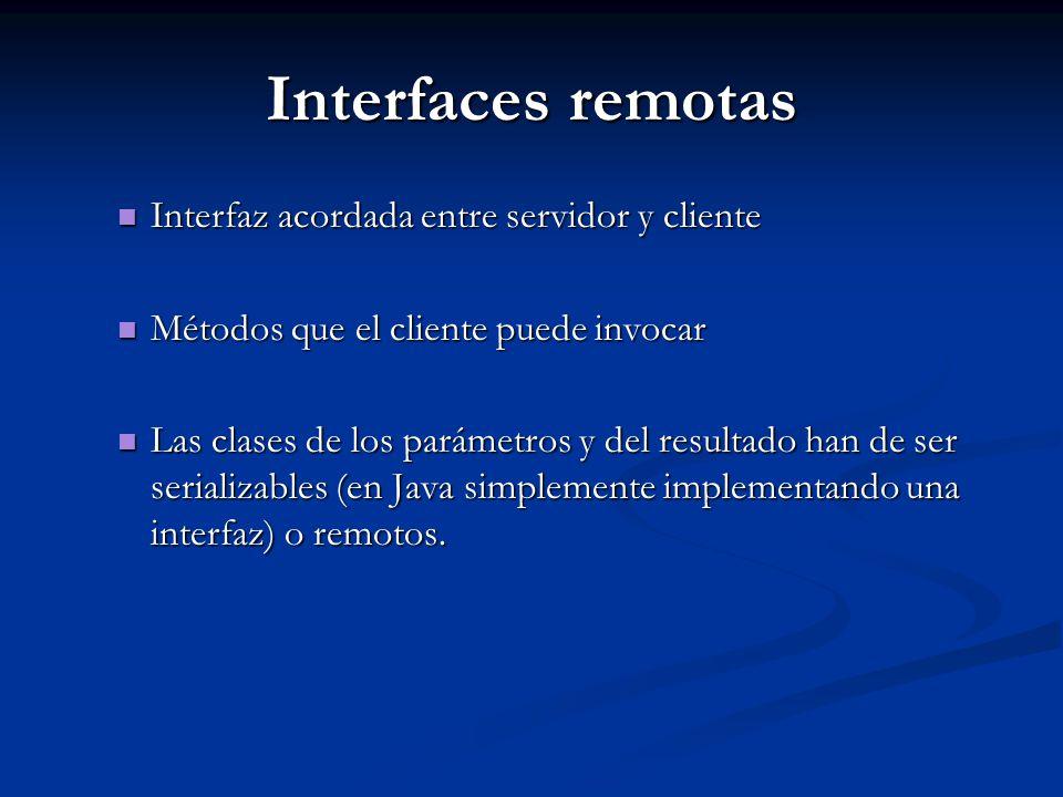 Interfaces remotas Interfaz acordada entre servidor y cliente Interfaz acordada entre servidor y cliente Métodos que el cliente puede invocar Métodos