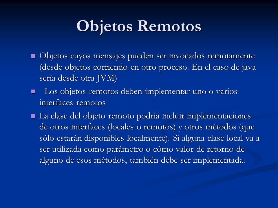 Objetos Remotos Objetos cuyos mensajes pueden ser invocados remotamente (desde objetos corriendo en otro proceso. En el caso de java sería desde otra