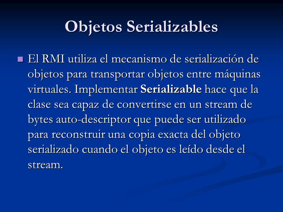 Objetos Serializables El RMI utiliza el mecanismo de serialización de objetos para transportar objetos entre máquinas virtuales. Implementar Serializa