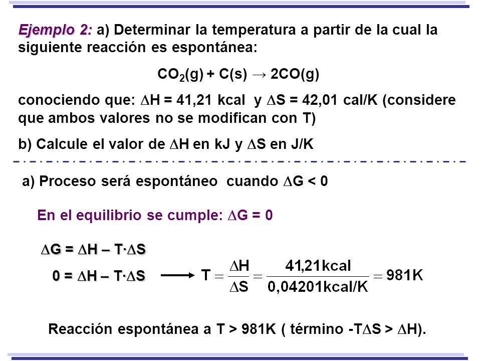 Ejemplo 2: Ejemplo 2: a) Determinar la temperatura a partir de la cual la siguiente reacción es espontánea: CO 2 (g) + C(s) 2CO(g) conociendo que: H = 41,21 kcal y S = 42,01 cal/K (considere que ambos valores no se modifican con T) b) Calcule el valor de H en kJ y S en J/K G = H – T· S G = H – T· S a) Proceso será espontáneo cuando G < 0 En el equilibrio se cumple: G = 0 0 = H – T· S Reacción espontánea a T > 981K ( término -T S > H).