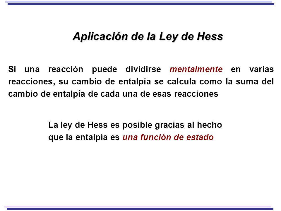 Aplicación de la Ley de Hess Si una reacción puede dividirse mentalmente en varias reacciones, su cambio de entalpía se calcula como la suma del cambio de entalpía de cada una de esas reacciones La ley de Hess es posible gracias al hecho que la entalpía es una función de estado