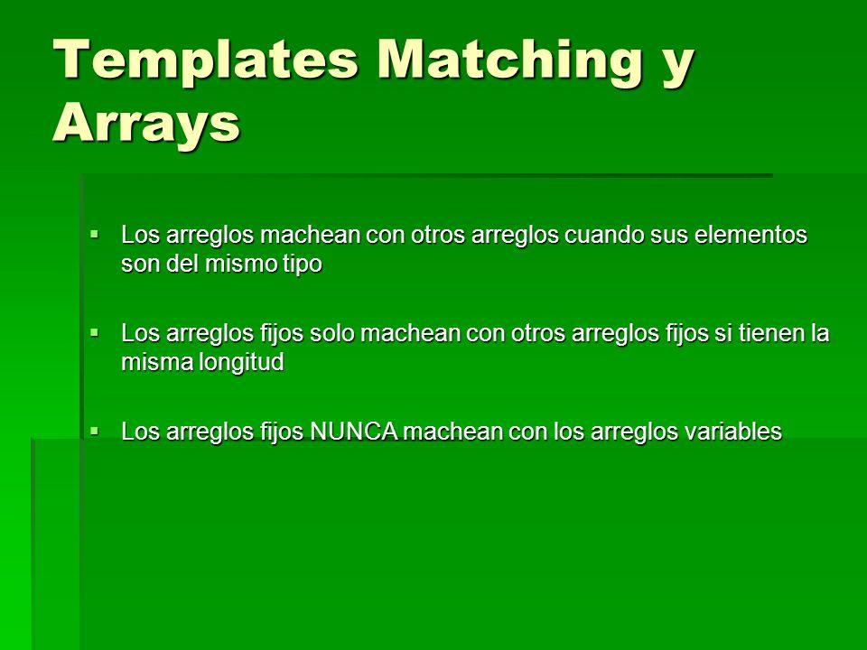 Templates Matching y Arrays Los arreglos machean con otros arreglos cuando sus elementos son del mismo tipo Los arreglos machean con otros arreglos cu
